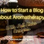 How to Start a Blog about Aromatherapy